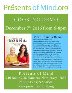 "Cooking Demo December 7th 2016 from 6-8pm Meet Rossella Rago, Host of the Cooking with Nonna (www.cookingwithnonna.com) show where Rossella invites Italian Grandmas to cook with her traditional Italian recipes from different regions of Italy. Rossella is the recent winner of the Food Network - 24 Hour Restaurant Battle - Battle Italiano. Rossella was born into a family of culinary aficionado's and food lovers. ""Growing up, something was always on the stove,"" says Rossella, the first generation Italian-American from Bensonhurst, Brooklyn. Her much awaited cookbook ""Cooking with Nonna: Celebrate Food & Family With Over 100 Classic Recipes from Italian Grandmothers"" is now available for Pre-Order. Presents of Mind 240 Route 206, Flanders, New Jersey 07836 Phone: (973) 927-8500"